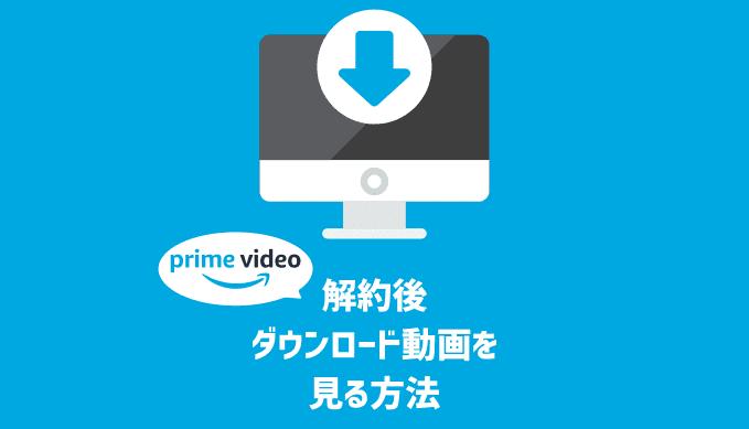 解約後もAmazonプライムビデオのダウンロード動画を視聴する方法