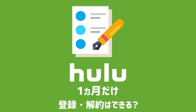Huluを1ヵ月だけ登録・解約することは可能?