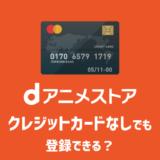 dアニメストアにクレジットカードなしでも登録できる?